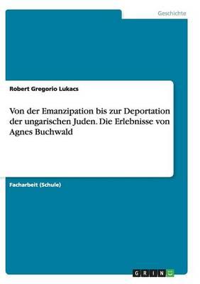 Von Der Emanzipation Bis Zur Deportation Der Ungarischen Juden. Die Erlebnisse Von Agnes Buchwald (Paperback)