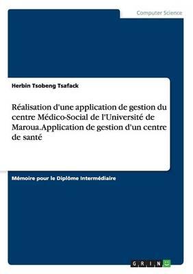 Realisation D'Une Application de Gestion Du Centre Medico-Social de L'Universite de Maroua. Application de Gestion D'Un Centre de Sante (Paperback)