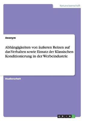 Abhangigkeiten Von Aueren Reizen Auf Das Verhalten Sowie Einsatz Der Klassischen Konditionierung in Der Werbeindustrie (Paperback)