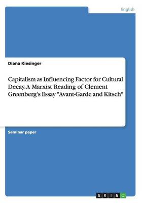 Capitalism as Influencing Factor for Cultural Decay. a Marxist Reading of Clement Greenberg's Essay Avant-Garde and Kitsch (Paperback)