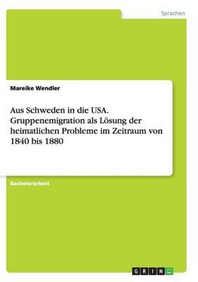 Aus Schweden in Die USA. Gruppenemigration ALS Losung Der Heimatlichen Probleme Im Zeitraum Von 1840 Bis 1880 (Paperback)