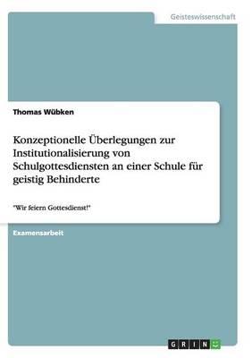 Konzeptionelle Uberlegungen Zur Institutionalisierung Von Schulgottesdiensten an Einer Schule Fur Geistig Behinderte (Paperback)