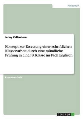 Konzept Zur Ersetzung Einer Schriftlichen Klassenarbeit Durch Eine Mundliche Prufung in Einer 8. Klasse Im Fach Englisch (Paperback)