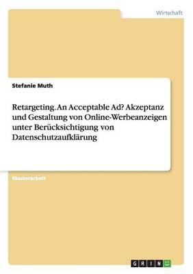 Retargeting. an Acceptable Ad? Akzeptanz Und Gestaltung Von Online-Werbeanzeigen Unter Berucksichtigung Von Datenschutzaufklarung (Paperback)