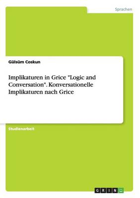 "Implikaturen in Grice ""Logic and Conversation."" Konversationelle Implikaturen Nach Grice (Paperback)"