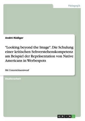 """""""Looking Beyond the Image."""" Die Schulung Einer Kritischen Sehverstehenskompetenz Am Beispiel Der Reprasentation Von Native Americans in Werbespots (Paperback)"""