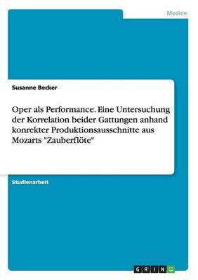 """Oper als Performance. Eine Untersuchung der Korrelation beider Gattungen anhand konrekter Produktionsausschnitte aus Mozarts """"Zauberfloete"""" (Paperback)"""