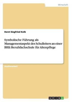Symbolische Fuhrung ALS Managementaspekt Des Schulleiters an Einer Brk-Berufsfachschule Fur Altenpflege (Paperback)