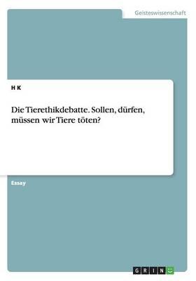 Die Tierethikdebatte. Sollen, Durfen, Mussen Wir Tiere Toten? (Paperback)