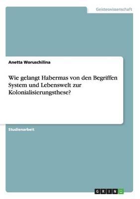 Wie Gelangt Habermas Von Den Begriffen System Und Lebenswelt Zur Kolonialisierungsthese? (Paperback)