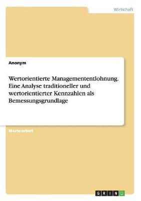 Wertorientierte Managemententlohnung. Eine Analyse Traditioneller Und Wertorientierter Kennzahlen ALS Bemessungsgrundlage (Paperback)