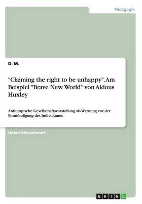 """""""Claiming the Right to Be Unhappy."""" Am Beispiel """"Brave New World"""" Von Aldous Huxley (Paperback)"""