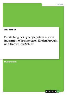 Darstellung Des Synergiepotenzials Von Industrie 4.0-Technologien Fur Den Produkt- Und Know-How-Schutz (Paperback)