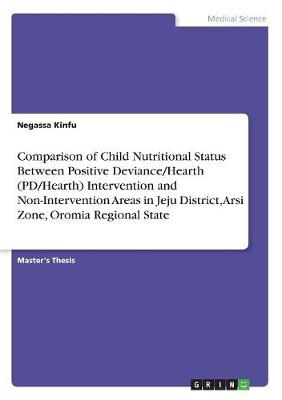Comparison of Child Nutritional Status Between Positive Deviance/Hearth (Pd/Hearth) Intervention and Non-Intervention Areas in Jeju District, Arsi Zone, Oromia Regional State (Paperback)