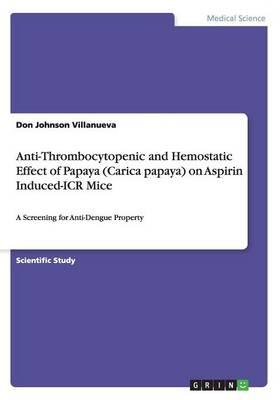 Anti-Thrombocytopenic and Hemostatic Effect of Papaya (Carica Papaya) on Aspirin Induced-Icr Mice (Paperback)