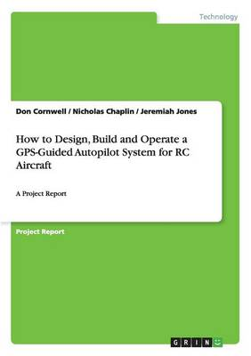 How to Design, Build and Operate a GPS-Guided Autopilot System for Rc Aircraft (Paperback)