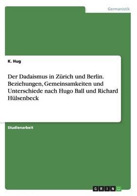 Der Dadaismus in Zurich Und Berlin. Beziehungen, Gemeinsamkeiten Und Unterschiede Nach Hugo Ball Und Richard Hulsenbeck (Paperback)