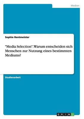Media Selection. Warum Entscheiden Sich Menschen Zur Nutzung Eines Bestimmten Mediums? (Paperback)