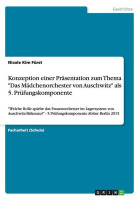 Konzeption Einer Prasentation Zum Thema Das Madchenorchester Von Auschwitz ALS 5. Prufungskomponente (Paperback)