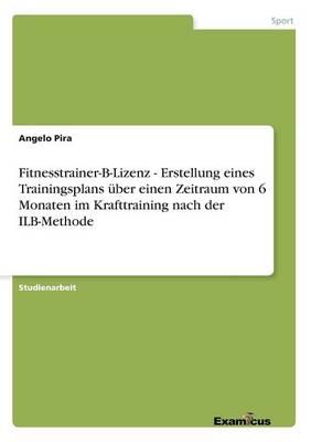 Fitnesstrainer-B-Lizenz - Erstellung eines Trainingsplans uber einen Zeitraum von 6 Monaten im Krafttraining nach der ILB-Methode (Paperback)