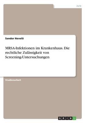 Mrsa-Infektionen Im Krankenhaus. Die Rechtliche Zul ssigkeit Von Screening-Untersuchungen (Paperback)