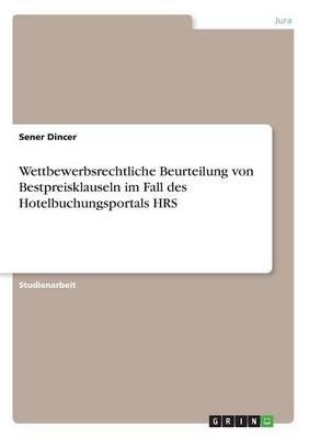 Wettbewerbsrechtliche Beurteilung Von Bestpreisklauseln Im Fall Des Hotelbuchungsportals Hrs (Paperback)