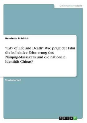 City of Life and Death. Wie Pr gt Der Film Die Kollektive Erinnerung Des Nanjing-Massakers Und Die Nationale Identit t Chinas? (Paperback)