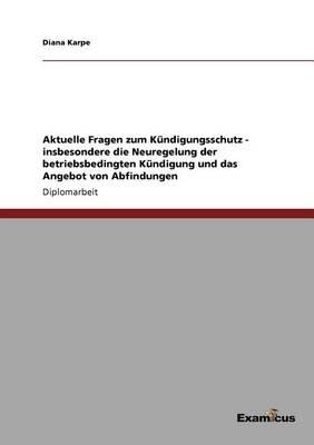 Aktuelle Fragen Zum K ndigungsschutz - Insbesondere Die Neuregelung Der Betriebsbedingten K ndigung Und Das Angebot Von Abfindungen (Paperback)