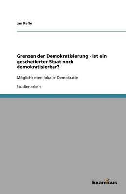 Grenzen Der Demokratisierung - Ist Ein Gescheiterter Staat Noch Demokratisierbar? (Paperback)