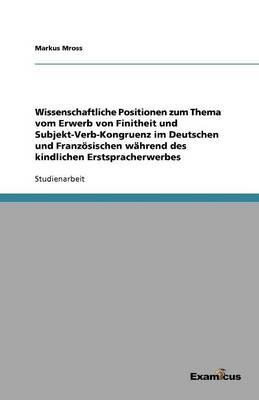 Wissenschaftliche Positionen zum Thema vom Erwerb von Finitheit und Subjekt-Verb-Kongruenz im Deutschen und Franzoesischen wahrend des kindlichen Erstspracherwerbes (Paperback)