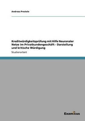Kreditw rdigkeitspr fung Mit Hilfe Neuronaler Netze Im Privatkundengesch ft - Darstellung Und Kritische W rdigung (Paperback)