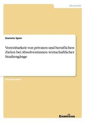Vereinbarkeit von privaten und beruflichen Zielen bei Absolventinnen wirtschaftlicher Studiengange (Paperback)