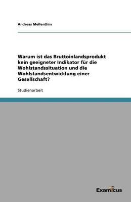 Warum ist das Bruttoinlandsprodukt kein geeigneter Indikator fur die Wohlstandssituation und die Wohlstandsentwicklung einer Gesellschaft? (Paperback)