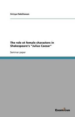 The role ot female characters in Shakespeare's Julius Caesar (Paperback)