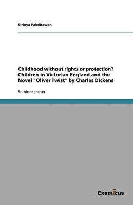 Childhood without rights or protection? Children in Victorian England and the Novel Oliver Twist by Charles Dickens (Paperback)