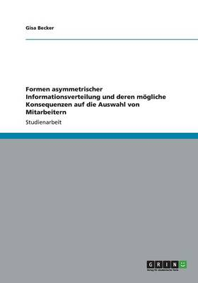 Formen asymmetrischer Informationsverteilung und deren moegliche Konsequenzen auf die Auswahl von Mitarbeitern (Paperback)