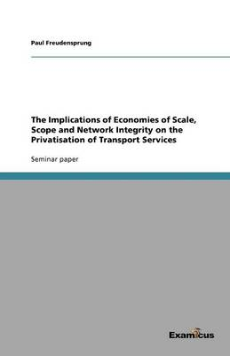 The Implications of Economies of Scale, Scope and Network Integrity on the Privatisation of Transport Services (Paperback)