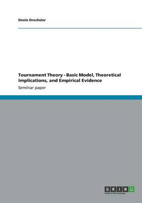 Tournament Theory - Basic Model, Theoretical Implications, and Empirical Evidence (Paperback)