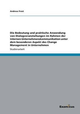 Die Bedeutung und praktische Anwendung von Dialogveranstaltungen im Rahmen der internen Unternehmenskommunikation unter dem besonderen Aspekt des Change Management in Unternehmen (Paperback)