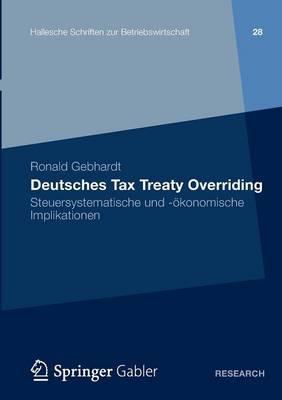 Deutsches Tax Treaty Overriding: Steuersystematische Und -�konomische Implikationen - Hallesche Schriften Zur Betriebswirtschaft 28 (Paperback)