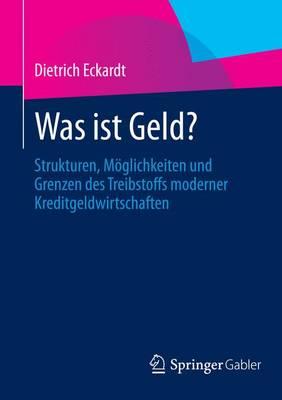 Was Ist Geld?: Strukturen, M�glichkeiten Und Grenzen Des Treibstoffs Moderner Kreditgeldwirtschaften (Paperback)