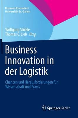 Business Innovation in Der Logistik: Chancen Und Herausforderungen F r Wissenschaft Und Praxis - Business Innovation Universit t St. Gallen (Hardback)