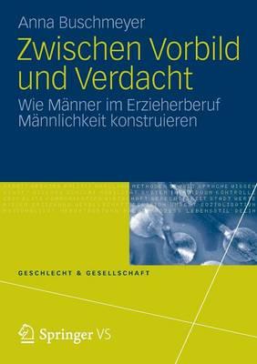 Zwischen Vorbild Und Verdacht: Wie M�nner Im Erzieherberuf M�nnlichkeit Konstruieren - Geschlecht Und Gesellschaft 52 (Paperback)