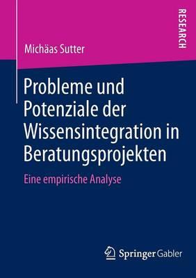 Probleme Und Potenziale Der Wissensintegration in Beratungsprojekten: Eine Empirische Analyse (Paperback)