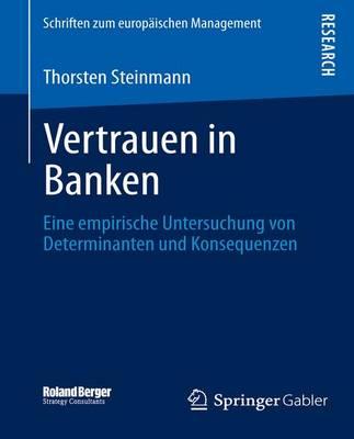 Vertrauen in Banken: Eine Empirische Untersuchung Von Determinanten Und Konsequenzen - Schriften Zum Europaischen Management (Paperback)
