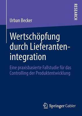 Wertsch pfung Durch Lieferantenintegration: Eine Praxisbasierte Fallstudie F r Das Controlling Der Produktentwicklung (Paperback)