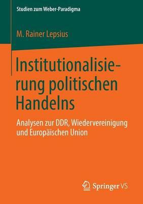 Institutionalisierung Politischen Handelns: Analysen Zur Ddr, Wiedervereinigung Und Europ�ischen Union - Studien Zum Weber-Paradigma (Paperback)