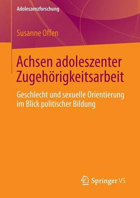 Achsen Adoleszenter Zugeh�rigkeitsarbeit: Geschlecht Und Sexuelle Orientierung Im Blick Politischer Bildung - Adoleszenzforschung 2 (Paperback)