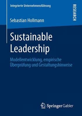 Sustainable Leadership: Modellentwicklung, Empirische UEberprufung Und Gestaltungshinweise - Integrierte Unternehmensfuhrung (Paperback)