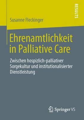 Ehrenamtlichkeit in Palliative Care: Zwischen Hospizlich-Palliativer Sorgekultur Und Institutionalisierter Dienstleistung (Paperback)